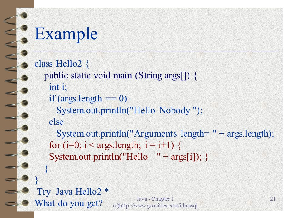 Java - Chapter 1 (c)http://www.geocities.com/idmssql 21 Example class Hello2 { public static void main (String args[]) { int i; if (args.length == 0) System.out.println( Hello Nobody ); else System.out.println( Arguments length= + args.length); for (i=0; i < args.length; i = i+1) { System.out.println( Hello + args[i]); } } Try Java Hello2 * What do you get