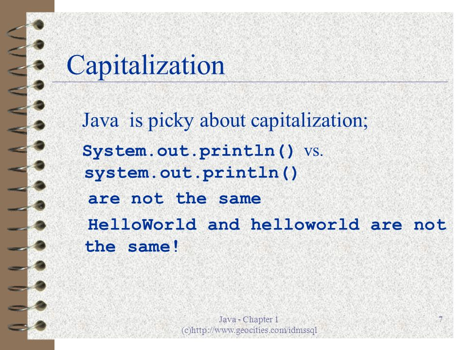Java - Chapter 1 (c)http://www.geocities.com/idmssql 7 Capitalization Java is picky about capitalization; System.out.println() vs.