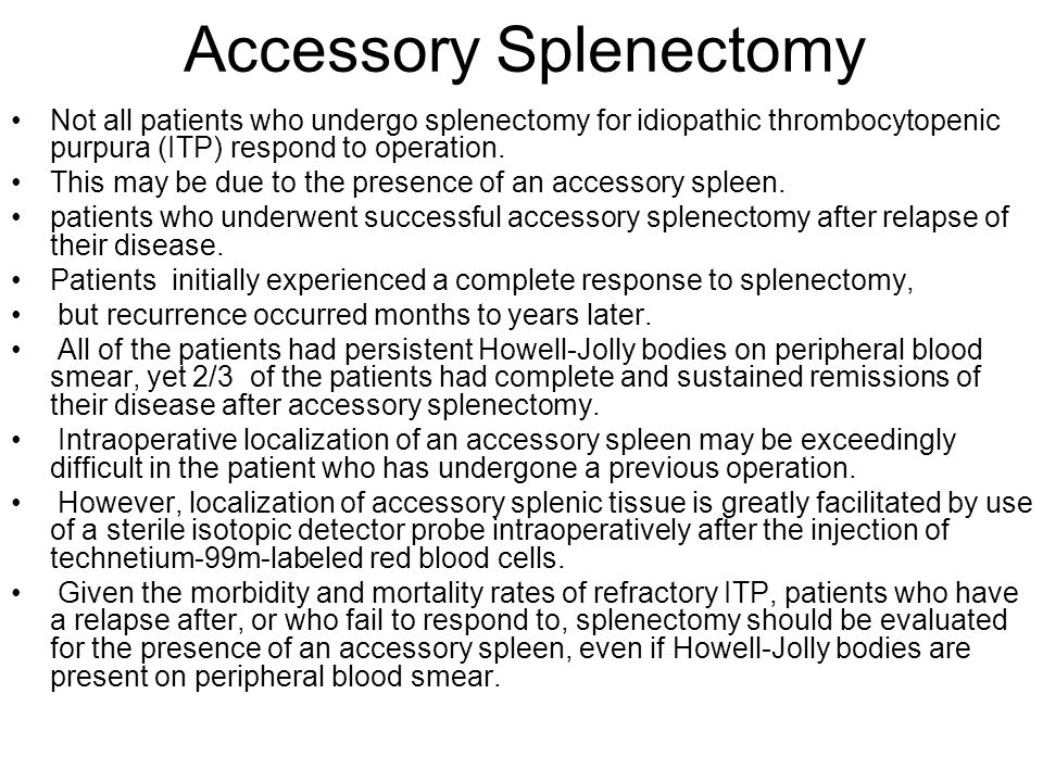 Accessory Splenectomy Not all patients who undergo splenectomy for idiopathic thrombocytopenic purpura (ITP) respond to operation. This may be due to