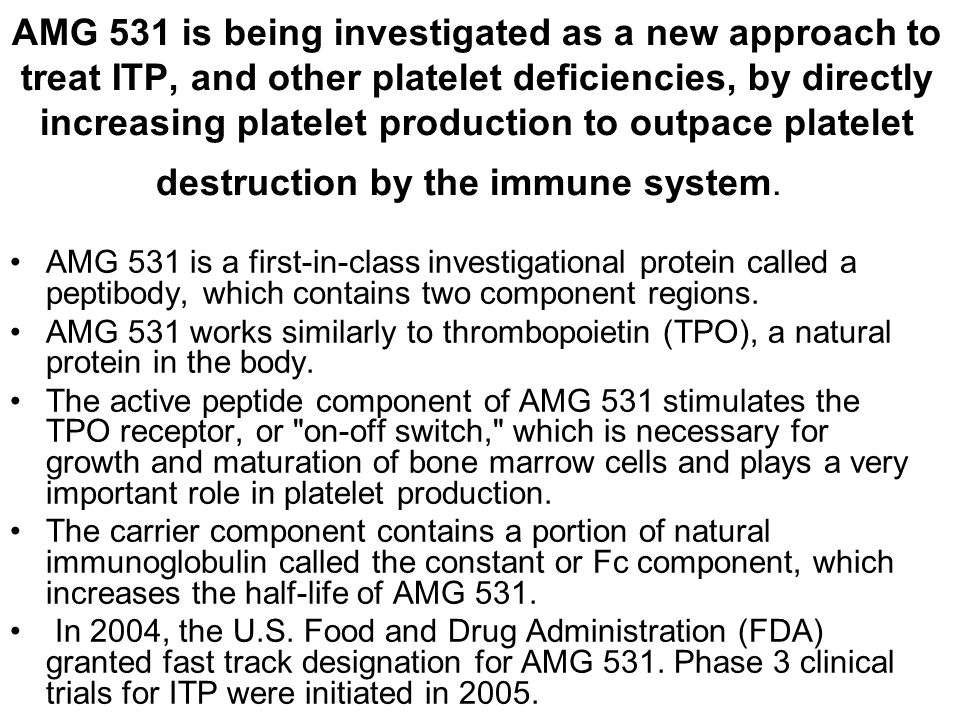 AMG 531 is being investigated as a new approach to treat ITP, and other platelet deficiencies, by directly increasing platelet production to outpace p