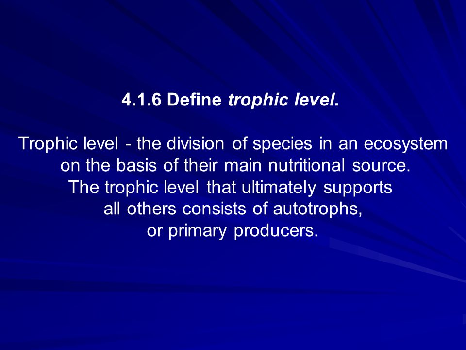 4.1.6 Define trophic level. Trophic level - the division of species in an ecosystem on the basis of their main nutritional source. The trophic level t