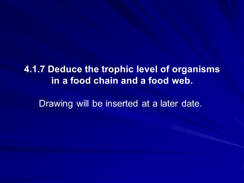4.1.7 Deduce the trophic level of organisms in a food chain and a food web. Drawing will be inserted at a later date.