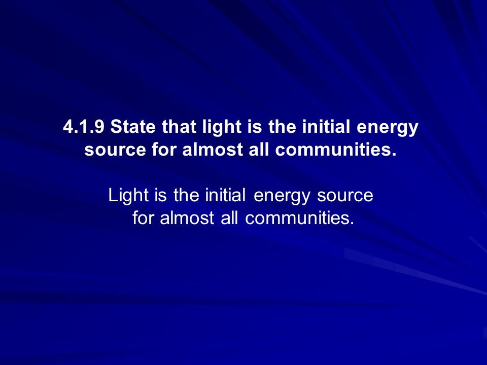 4.1.9 State that light is the initial energy source for almost all communities. Light is the initial energy source for almost all communities.