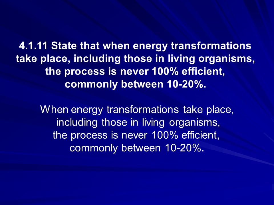 4.1.11 State that when energy transformations take place, including those in living organisms, the process is never 100% efficient, commonly between 1