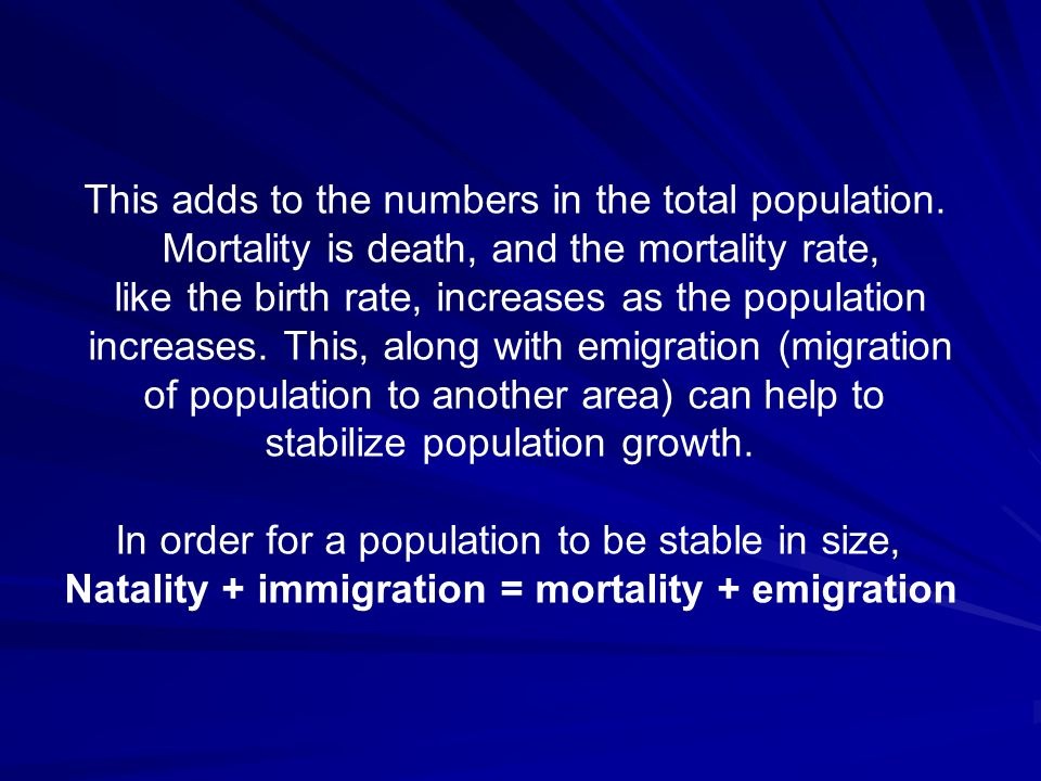 This adds to the numbers in the total population. Mortality is death, and the mortality rate, like the birth rate, increases as the population increas