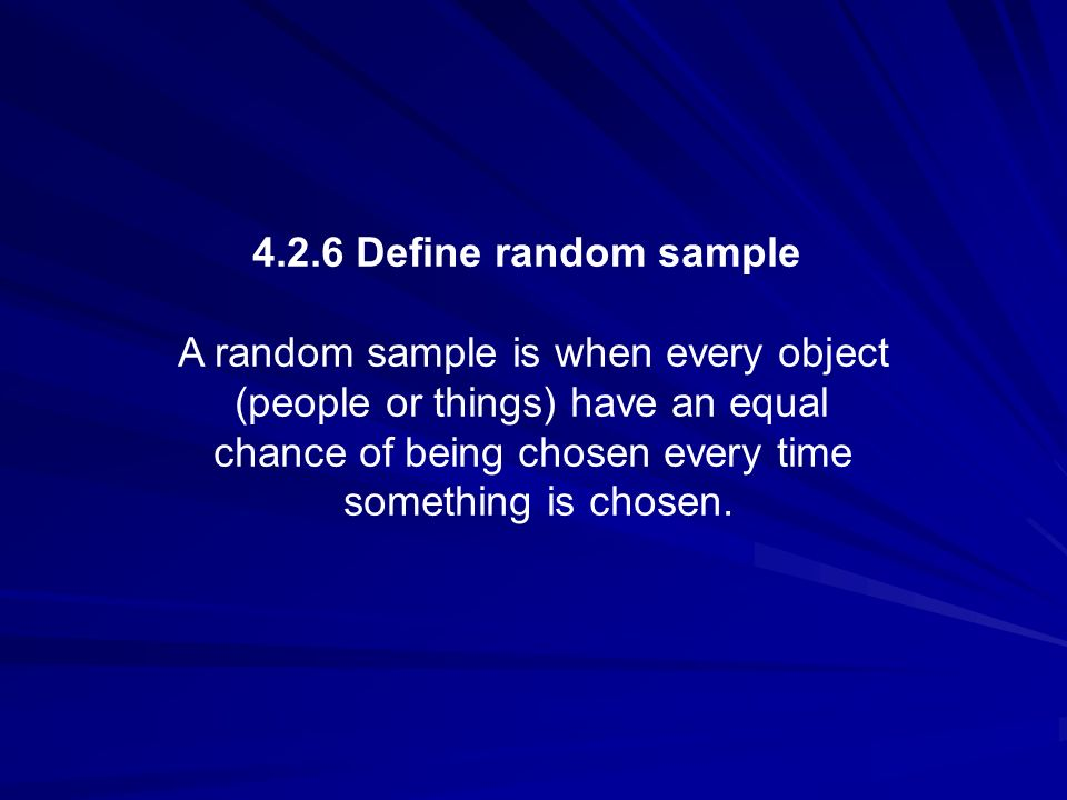 4.2.6 Define random sample A random sample is when every object (people or things) have an equal chance of being chosen every time something is chosen