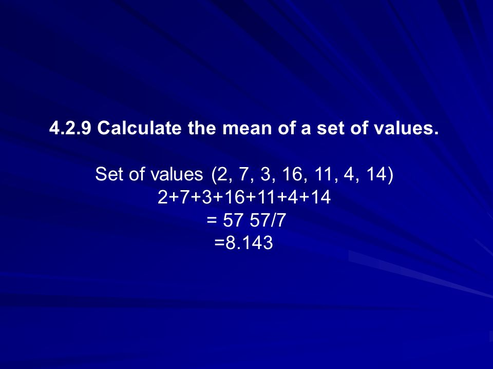 4.2.9 Calculate the mean of a set of values. Set of values (2, 7, 3, 16, 11, 4, 14) 2+7+3+16+11+4+14 = 57 57/7 =8.143