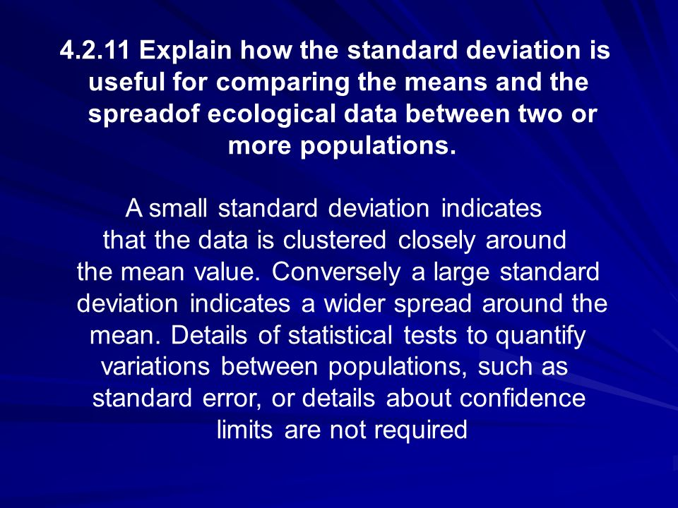 4.2.11 Explain how the standard deviation is useful for comparing the means and the spreadof ecological data between two or more populations. A small