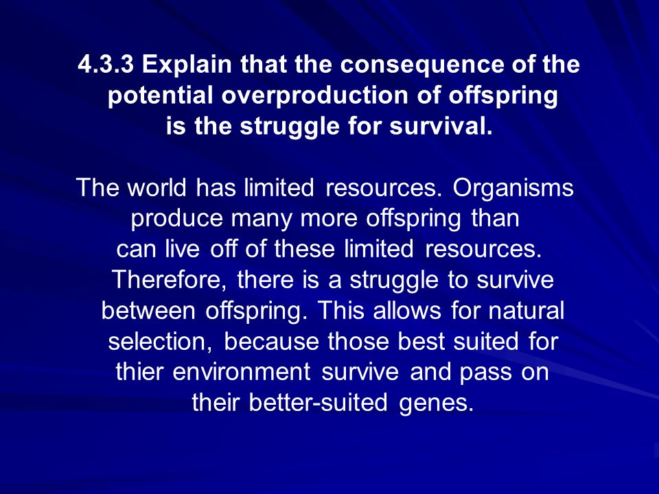 4.3.3 Explain that the consequence of the potential overproduction of offspring is the struggle for survival. The world has limited resources. Organis
