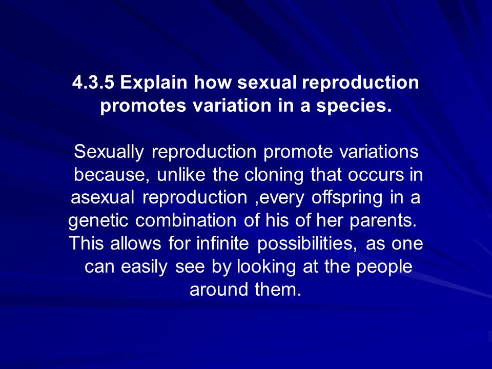 4.3.5 Explain how sexual reproduction promotes variation in a species. Sexually reproduction promote variations because, unlike the cloning that occur