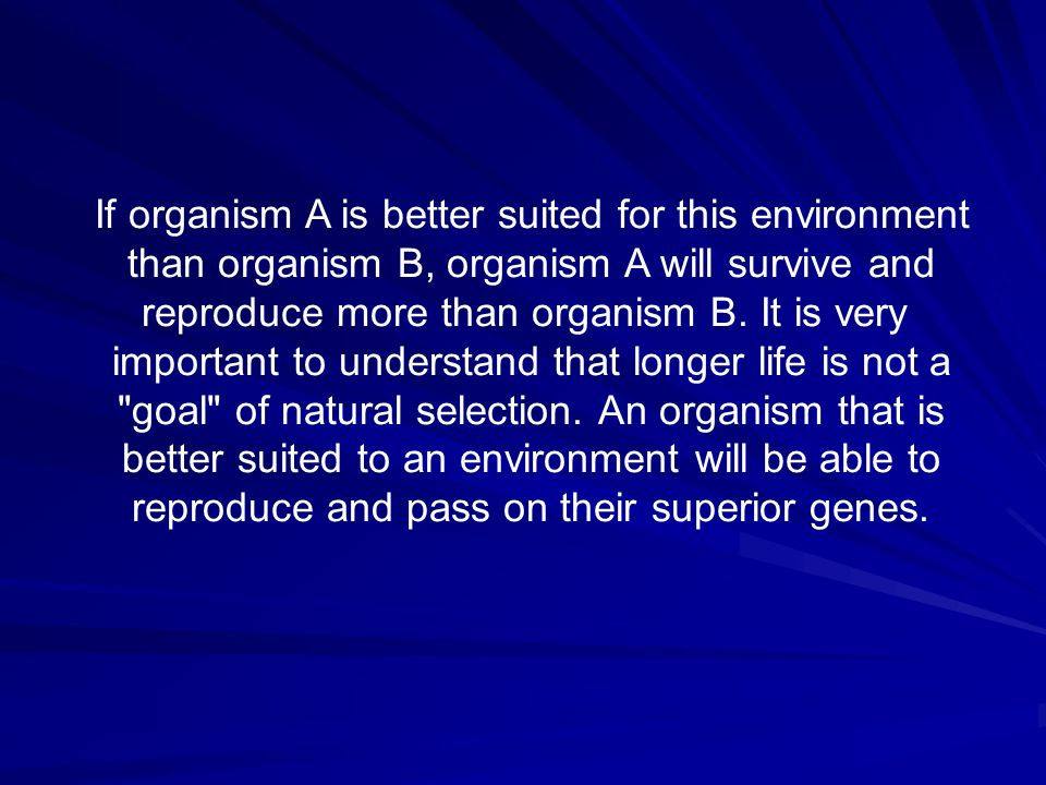 If organism A is better suited for this environment than organism B, organism A will survive and reproduce more than organism B. It is very important