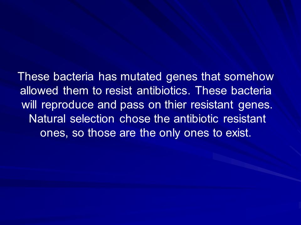 These bacteria has mutated genes that somehow allowed them to resist antibiotics. These bacteria will reproduce and pass on thier resistant genes. Nat