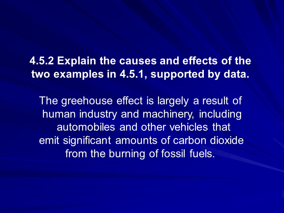 4.5.2 Explain the causes and effects of the two examples in 4.5.1, supported by data. The greehouse effect is largely a result of human industry and m