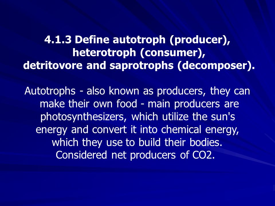 4.1.3 Define autotroph (producer), heterotroph (consumer), detritovore and saprotrophs (decomposer). Autotrophs - also known as producers, they can ma