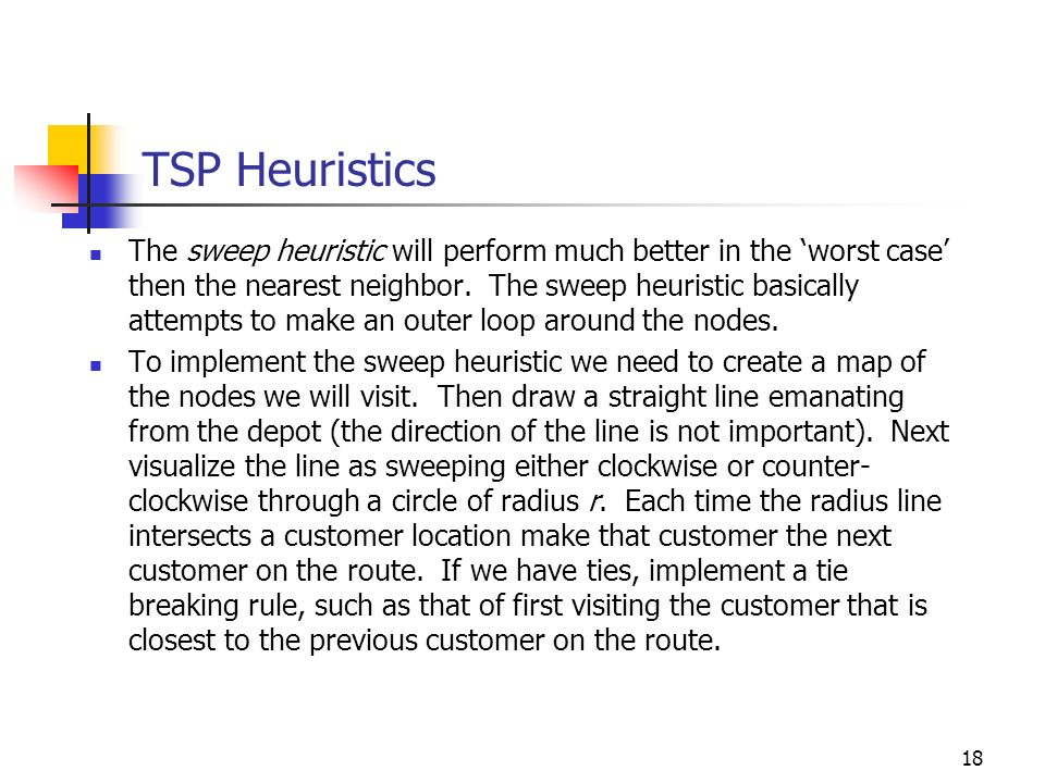18 TSP Heuristics The sweep heuristic will perform much better in the worst case then the nearest neighbor. The sweep heuristic basically attempts to