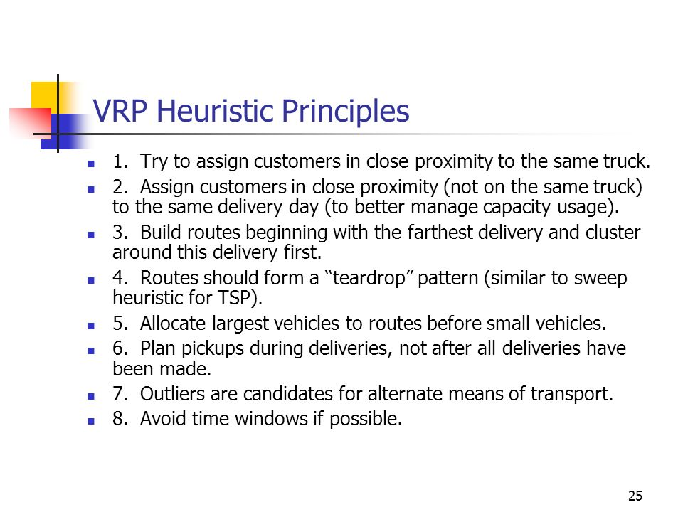 25 VRP Heuristic Principles 1. Try to assign customers in close proximity to the same truck. 2. Assign customers in close proximity (not on the same t