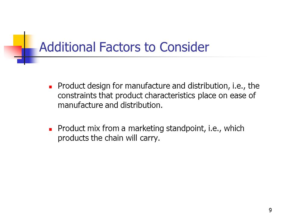 9 Additional Factors to Consider Product design for manufacture and distribution, i.e., the constraints that product characteristics place on ease of
