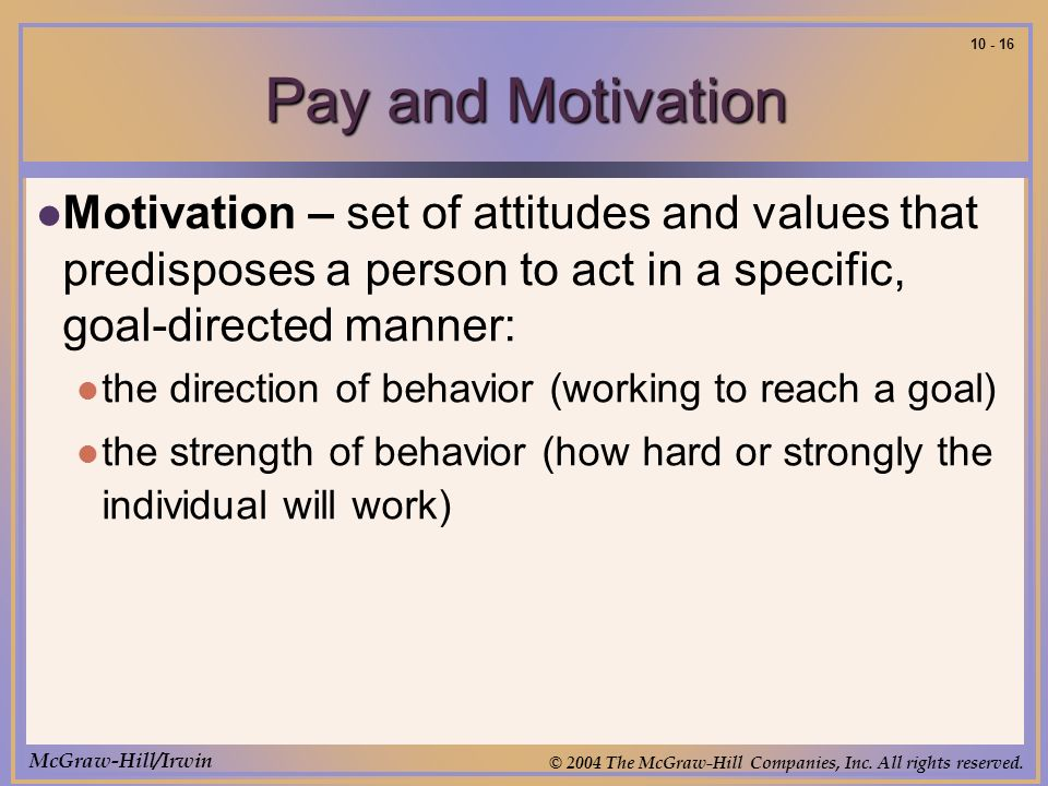 McGraw-Hill/Irwin © 2004 The McGraw-Hill Companies, Inc. All rights reserved. 10 - 16 Pay and Motivation Motivation – set of attitudes and values that