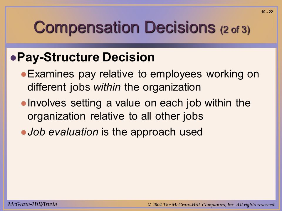 McGraw-Hill/Irwin © 2004 The McGraw-Hill Companies, Inc. All rights reserved. 10 - 22 Compensation Decisions (2 of 3) Pay-Structure Decision Examines