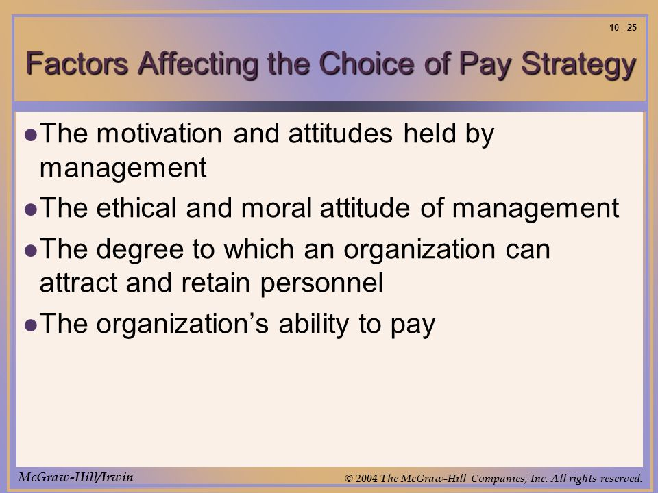 McGraw-Hill/Irwin © 2004 The McGraw-Hill Companies, Inc. All rights reserved. 10 - 25 Factors Affecting the Choice of Pay Strategy The motivation and