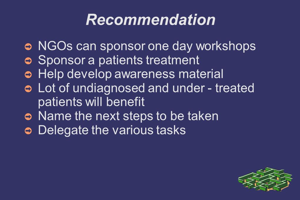 Recommendation NGOs can sponsor one day workshops Sponsor a patients treatment Help develop awareness material Lot of undiagnosed and under - treated patients will benefit Name the next steps to be taken Delegate the various tasks