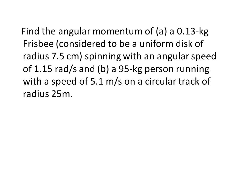 Find the angular momentum of (a) a 0.13-kg Frisbee (considered to be a uniform disk of radius 7.5 cm) spinning with an angular speed of 1.15 rad/s and