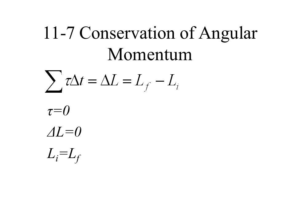 τ=0 ΔL=0 L i =L f 11-7 Conservation of Angular Momentum