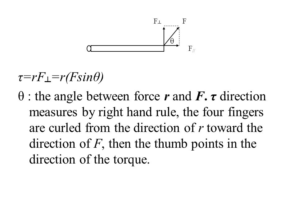 τ=rF =r(Fsinθ) θ : the angle between force r and F. τ direction measures by right hand rule, the four fingers are curled from the direction of r towar