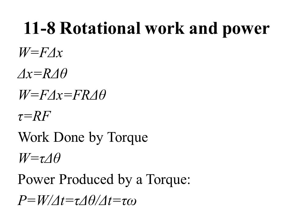 11-8 Rotational work and power W=FΔx Δx=RΔθ W=FΔx=FRΔθ τ=RF Work Done by Torque W=τΔθ Power Produced by a Torque: P=W/Δt=τΔθ/Δt=τω