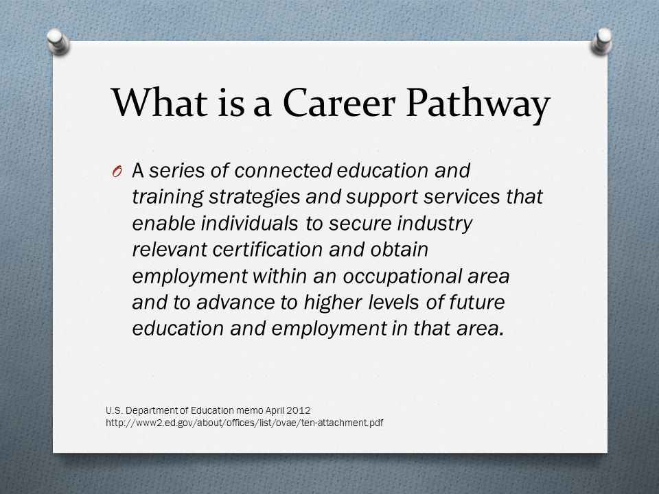 What is a Career Pathway O A series of connected education and training strategies and support services that enable individuals to secure industry relevant certification and obtain employment within an occupational area and to advance to higher levels of future education and employment in that area.