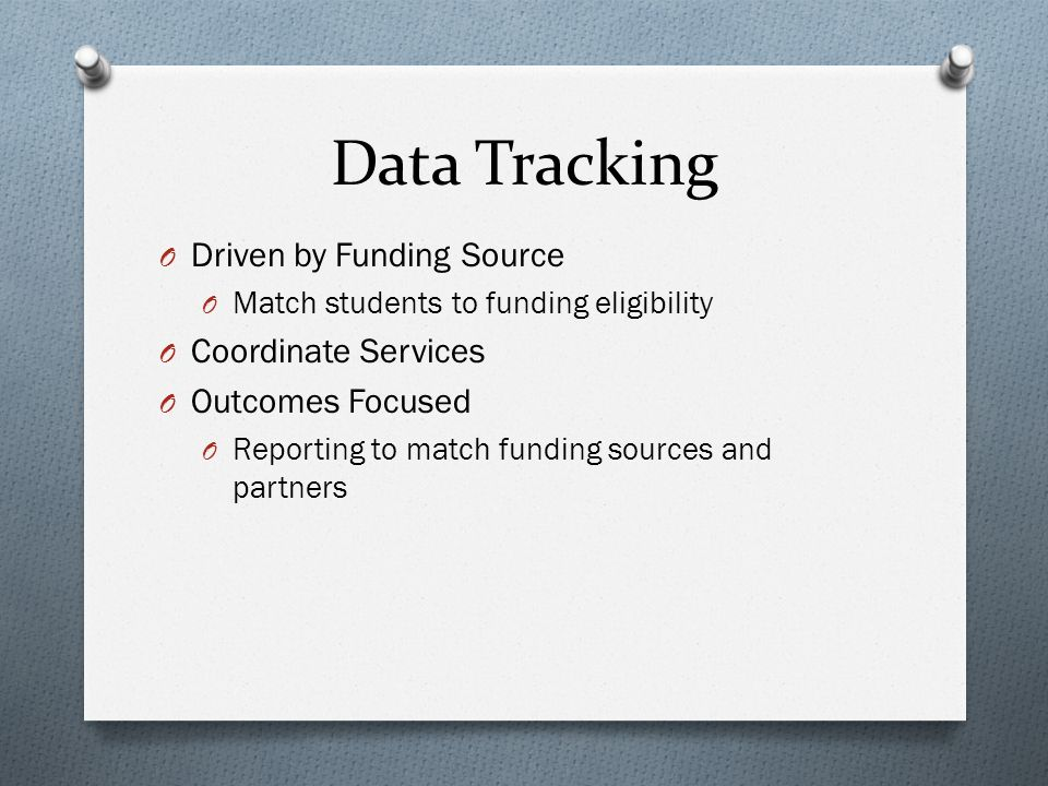Data Tracking O Driven by Funding Source O Match students to funding eligibility O Coordinate Services O Outcomes Focused O Reporting to match funding sources and partners