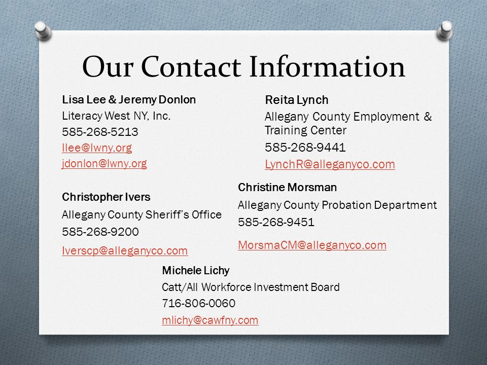 Our Contact Information Lisa Lee & Jeremy Donlon Literacy West NY, Inc. 585-268-5213 llee@lwny.org jdonlon@lwny.org Reita Lynch Allegany County Employ