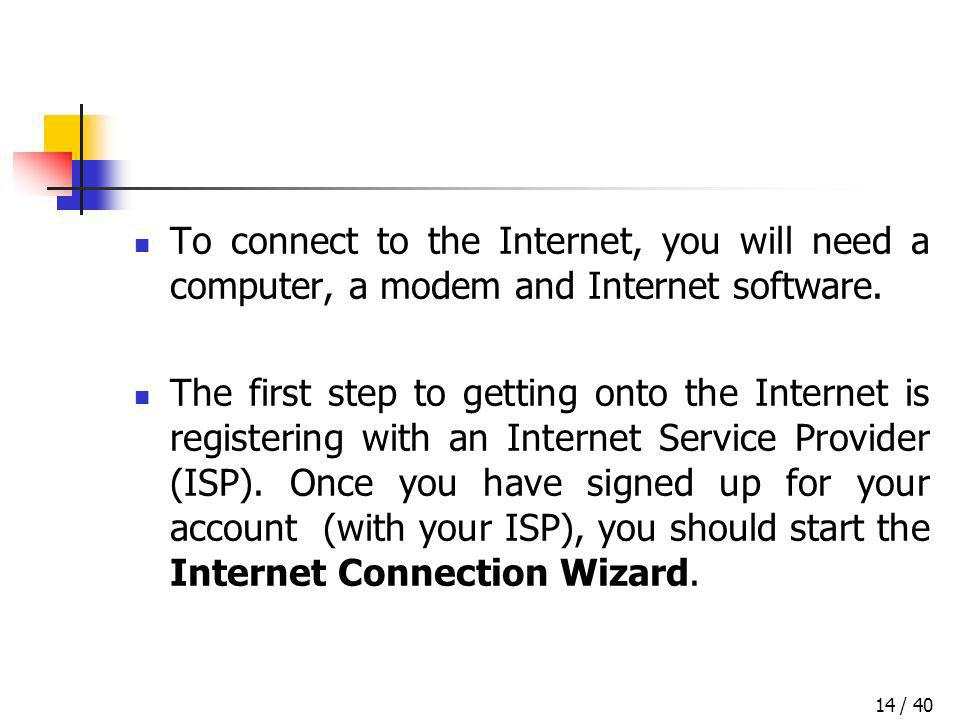 / 4014 To connect to the Internet, you will need a computer, a modem and Internet software. The first step to getting onto the Internet is registering