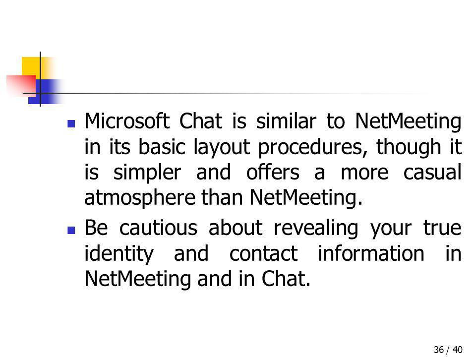 / 4036 Microsoft Chat is similar to NetMeeting in its basic layout procedures, though it is simpler and offers a more casual atmosphere than NetMeetin