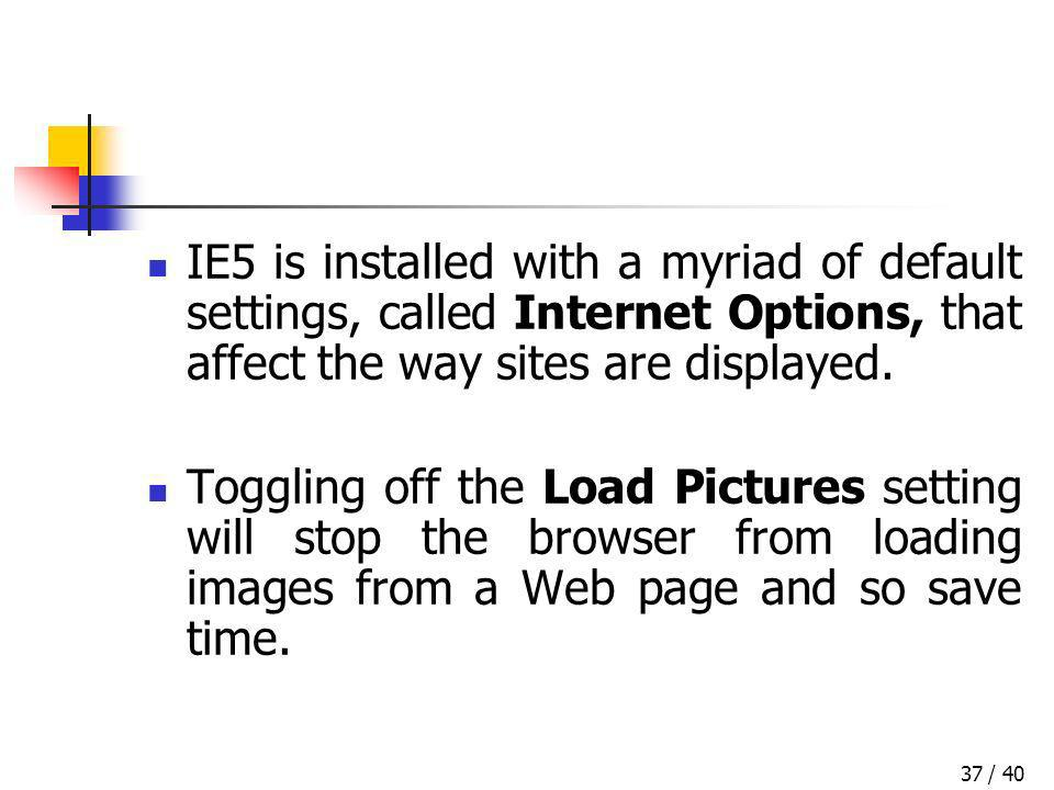 / 4037 IE5 is installed with a myriad of default settings, called Internet Options, that affect the way sites are displayed. Toggling off the Load Pic