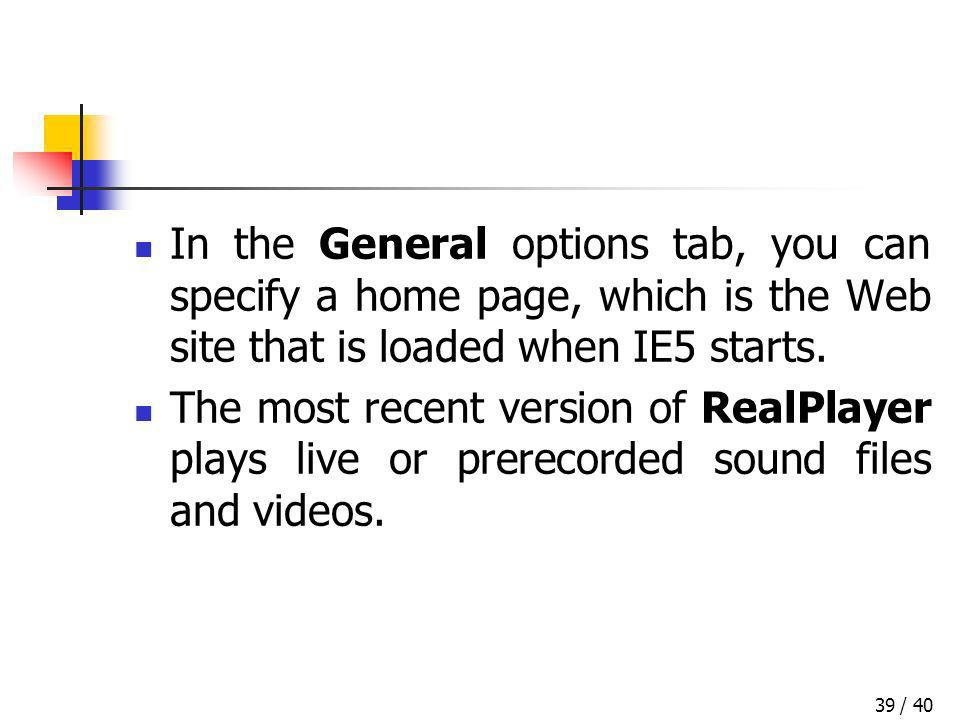 / 4039 In the General options tab, you can specify a home page, which is the Web site that is loaded when IE5 starts. The most recent version of RealP