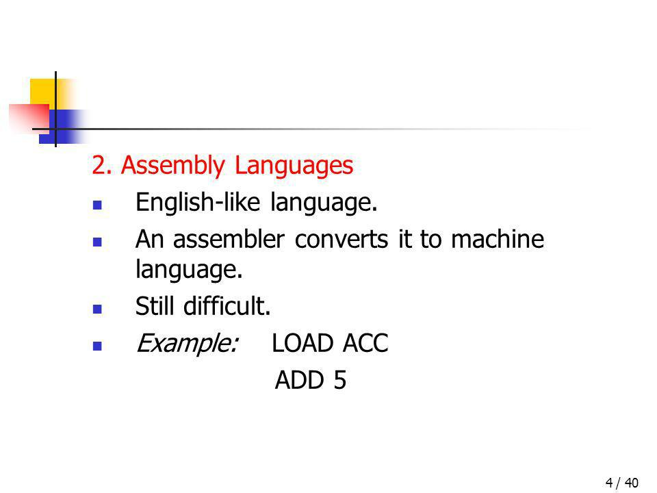 / 404 2. Assembly Languages English-like language. An assembler converts it to machine language. Still difficult. Example: LOAD ACC ADD 5