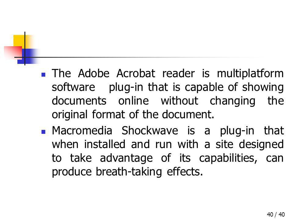 / 4040 The Adobe Acrobat reader is multiplatform software plug-in that is capable of showing documents online without changing the original format of