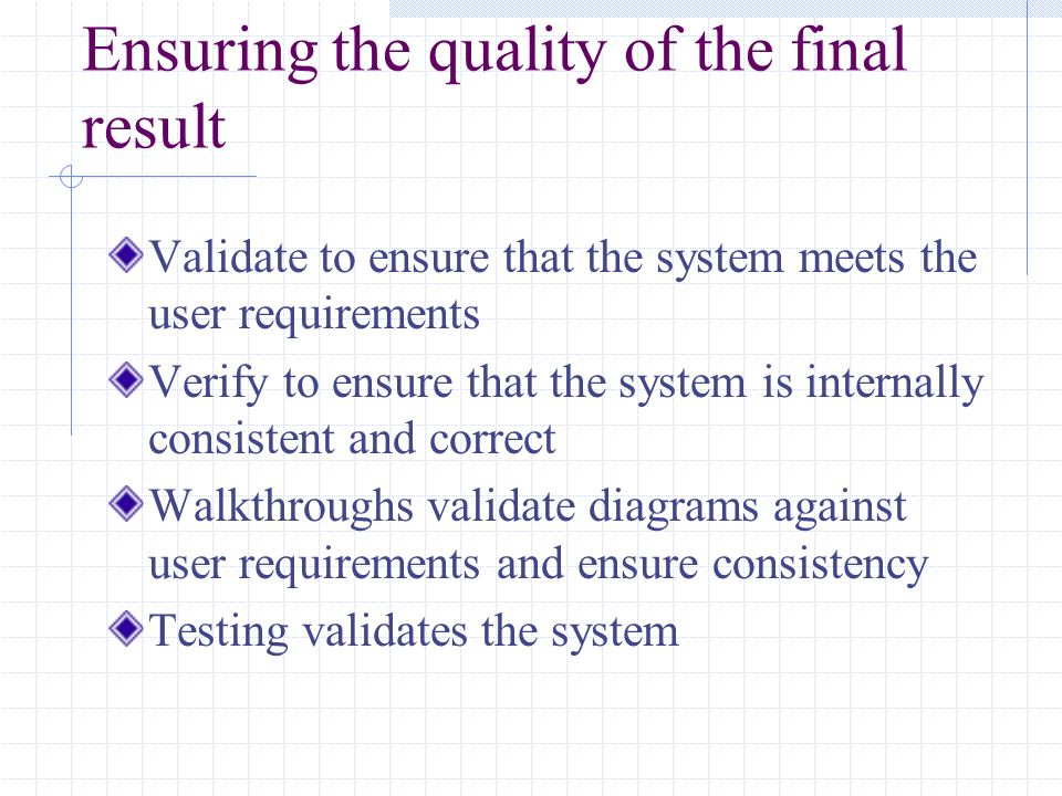 Ensuring the quality of the final result Validate to ensure that the system meets the user requirements Verify to ensure that the system is internally