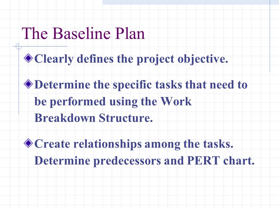 The Baseline Plan Clearly defines the project objective. Determine the specific tasks that need to be performed using the Work Breakdown Structure. Cr