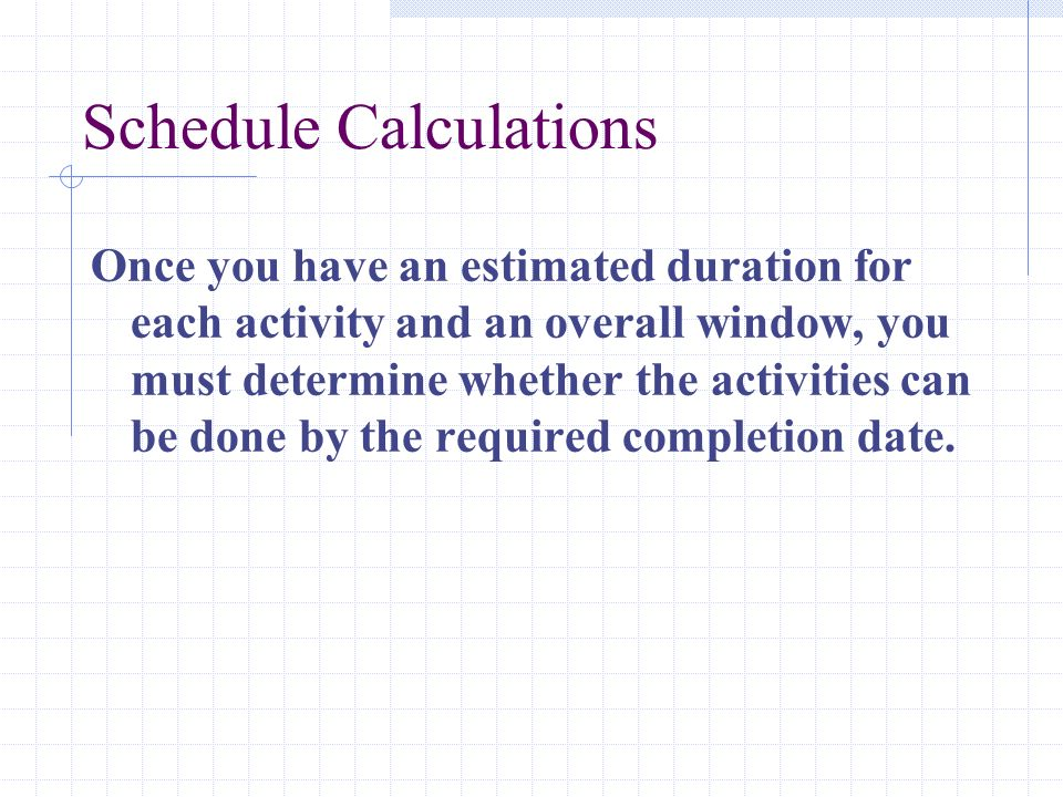Schedule Calculations Once you have an estimated duration for each activity and an overall window, you must determine whether the activities can be do