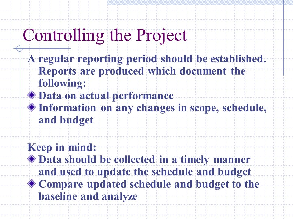 Controlling the Project A regular reporting period should be established. Reports are produced which document the following: Data on actual performanc