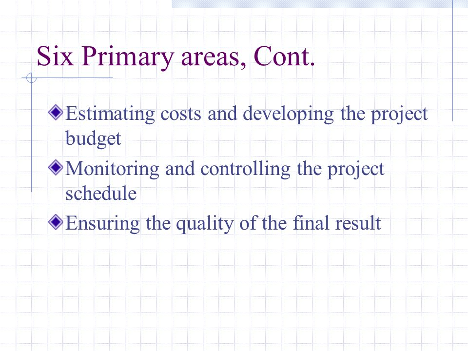 Six Primary areas, Cont. Estimating costs and developing the project budget Monitoring and controlling the project schedule Ensuring the quality of th
