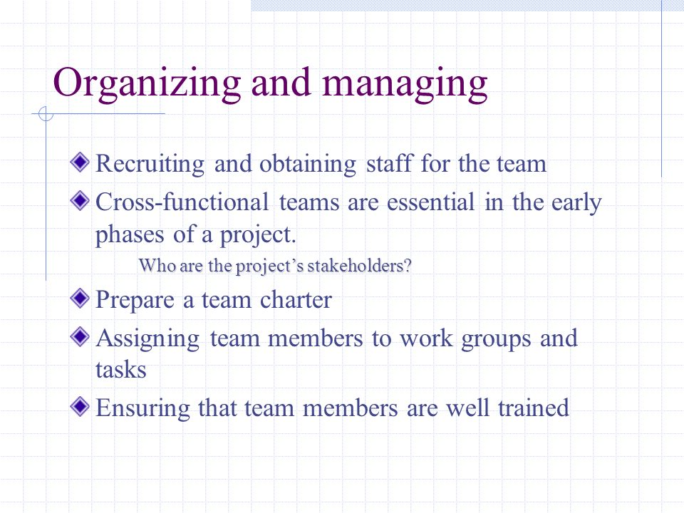 Organizing and managing Recruiting and obtaining staff for the team Cross-functional teams are essential in the early phases of a project. Who are the