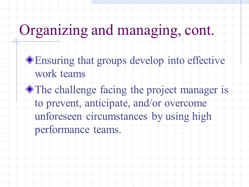 Organizing and managing, cont. Ensuring that groups develop into effective work teams The challenge facing the project manager is to prevent, anticipa