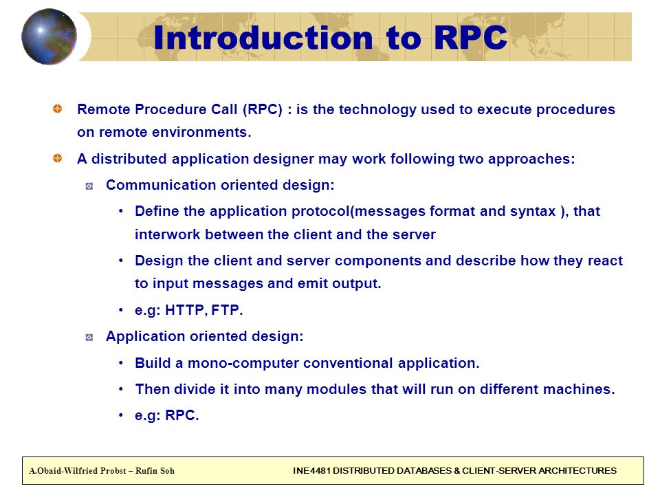 10 Introduction to RPC Remote Procedure Call (RPC) : is the technology used to execute procedures on remote environments. A distributed application de