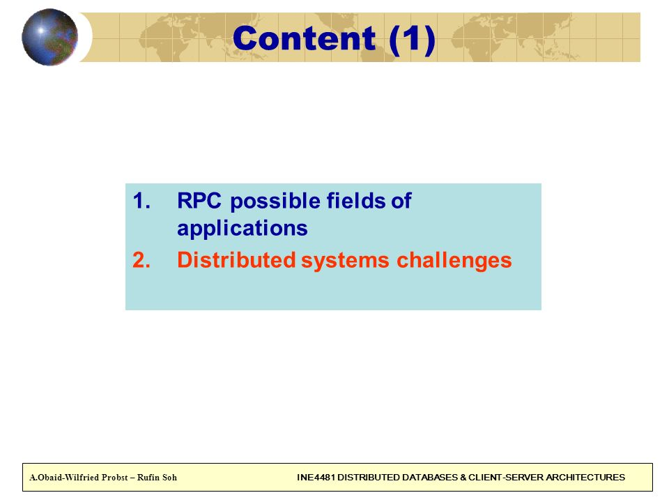 4 Content (1) 1.RPC possible fields of applications 2.Distributed systems challenges A.Obaid-Wilfried Probst – Rufin Soh INE4481 DISTRIBUTED DATABASES