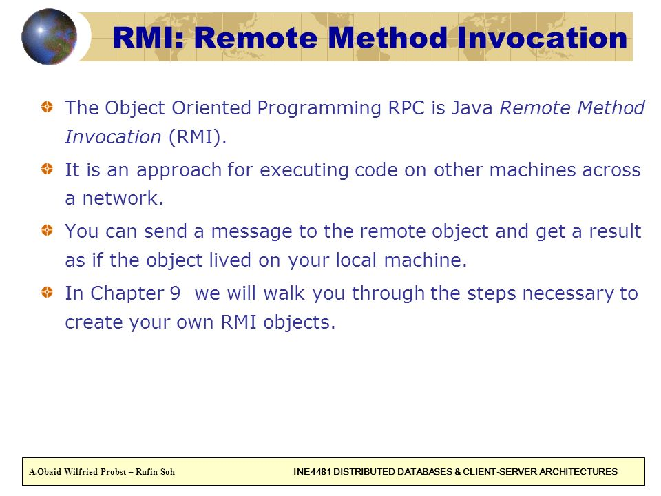 44 RMI: Remote Method Invocation The Object Oriented Programming RPC is Java Remote Method Invocation (RMI). It is an approach for executing code on o