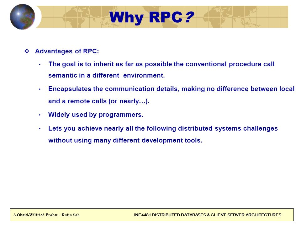 9 Why RPC? Advantages of RPC: The goal is to inherit as far as possible the conventional procedure call semantic in a different environment. Encapsula