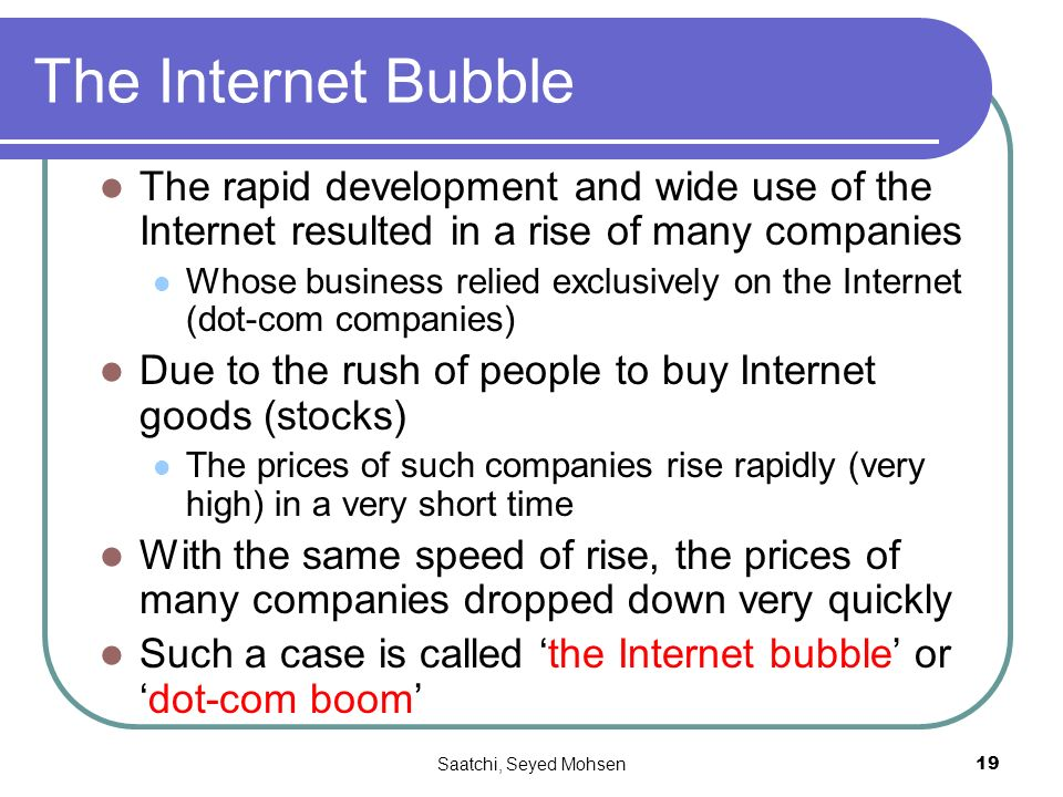 Saatchi, Seyed Mohsen19 The Internet Bubble The rapid development and wide use of the Internet resulted in a rise of many companies Whose business relied exclusively on the Internet (dot-com companies) Due to the rush of people to buy Internet goods (stocks) The prices of such companies rise rapidly (very high) in a very short time With the same speed of rise, the prices of many companies dropped down very quickly Such a case is called the Internet bubble ordot-com boom